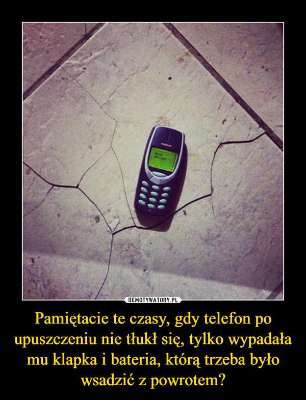 Pamiętacie te czasy, gdy telefon po upuszczeniu nie tłukł się, tylko wypadała mu klapka i bateria, którą trzeba było wsadzić z powrotem? –