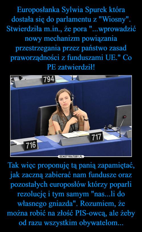 """Europosłanka Sylwia Spurek która dostała się do parlamentu z """"Wiosny"""". Stwierdziła m.in., że pora """"...wprowadzić nowy mechanizm powiązania przestrzegania przez państwo zasad praworządności z funduszami UE."""" Co PE zatwierdził! Tak więc proponuję tą panią zapamiętać, jak zaczną zabierać nam fundusze oraz pozostałych europosłów którzy poparli rezolucję i tym samym """"nas...li do własnego gniazda"""". Rozumiem, że można robić na złość PIS-owcą, ale żeby od razu wszystkim obywatelom..."""