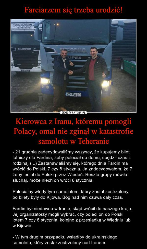 Kierowca z Iranu, któremu pomogli Polacy, omal nie zginął w katastrofie samolotu w Teheranie – - 21 grudnia zadecydowaliśmy wszyscy, że kupujemy bilet lotniczy dla Fardina, żeby poleciał do domu, spędził czas z rodziną. (...) Zastanawialiśmy się, którego dnia Fardin ma wrócić do Polski, 7 czy 8 stycznia. Ja zadecydowałem, że 7, żeby leciał do Polski przez Wiedeń. Reszta grupy mówiła: słuchaj, może niech on wróci 8 stycznia.Poleciałby wtedy tym samolotem, który został zestrzelony, bo bilety były do Kijowa. Bóg nad nim czuwa cały czas.Fardin był niedawno w Iranie, skąd wrócił do naszego kraju. Jej organizatorzy mogli wybrać, czy poleci on do Polski lotem 7 czy 8 stycznia, kolejno z przesiadką w Wiedniu lub w Kijowie.- W tym drugim przypadku wsiadłby do ukraińskiego samolotu, który został zestrzelony nad Iranem
