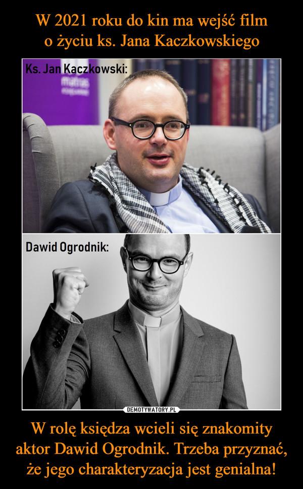 W rolę księdza wcieli się znakomity aktor Dawid Ogrodnik. Trzeba przyznać, że jego charakteryzacja jest genialna! –