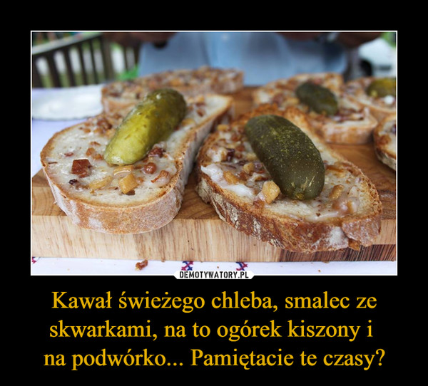 Kawał świeżego chleba, smalec ze skwarkami, na to ogórek kiszony i na podwórko... Pamiętacie te czasy? –