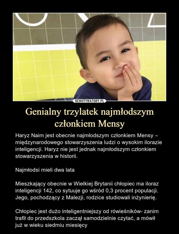 Genialny trzylatek najmłodszym członkiem Mensy – Haryz Naim jest obecnie najmłodszym członkiem Mensy – międzynarodowego stowarzyszenia ludzi o wysokim ilorazie inteligencji. Haryz nie jest jednak najmłodszym członkiem stowarzyszenia w historii.Najmłodsi mieli dwa lataMieszkający obecnie w Wielkiej Brytanii chłopiec ma iloraz inteligencji 142, co sytuuje go wśród 0,3 procent populacji. Jego, pochodzący z Malezji, rodzice studiowali inżynierię.Chłopiec jest dużo inteligentniejszy od rówieśników- zanim trafił do przedszkola zaczął samodzielnie czytać, a mówił już w wieku siedmiu miesięcy