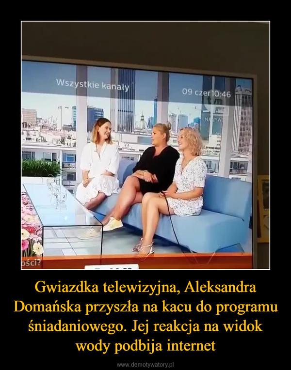 Gwiazdka telewizyjna, Aleksandra Domańska przyszła na kacu do programu śniadaniowego. Jej reakcja na widok wody podbija internet –
