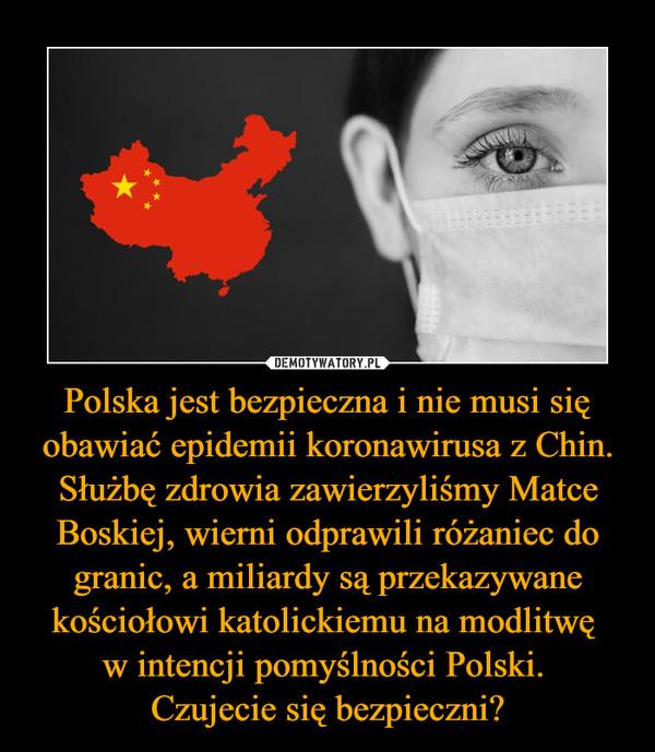 Polska jest bezpieczna i nie musi się obawiać epidemii koronawirusa z Chin. Służbę zdrowia zawierzyliśmy Matce Boskiej, wierni odprawili różaniec do granic, a miliardy są przekazywane kościołowi katolickiemu na modlitwę w intencji pomyślności Polski. Czujecie się bezpieczni? –