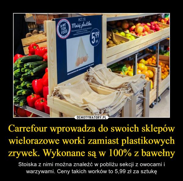 Carrefour wprowadza do swoich sklepów wielorazowe worki zamiast plastikowych zrywek. Wykonane są w 100% z bawełny – Stoiska z nimi można znaleźć w pobliżu sekcji z owocami i warzywami. Ceny takich worków to 5,99 zł za sztukę