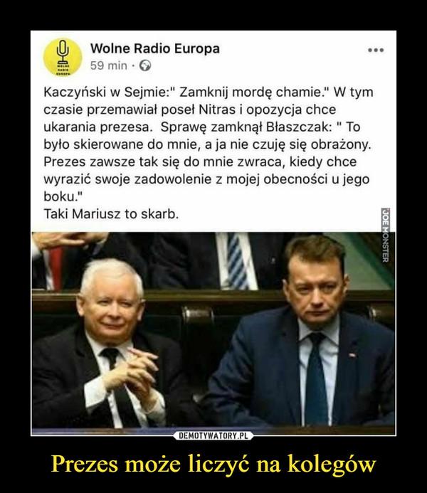 """Prezes może liczyć na kolegów –  lOj    Wolne Radio Europa ••g     59 min • G•MMKaczyński w Sejmie:"""" Zamknij mordę chamie."""" W tymczasie przemawiał poseł Nitras i opozycja chceukarania prezesa. Sprawę zamknął Błaszczak: """" Tobyło skierowane do mnie, a ja nie czuję się obrażony.Prezes zawsze tak się do mnie zwraca, kiedy chcewyrazić swoje zadowolenie z mojej obecności u jegoboku.'1Taki Mariusz to skarb."""