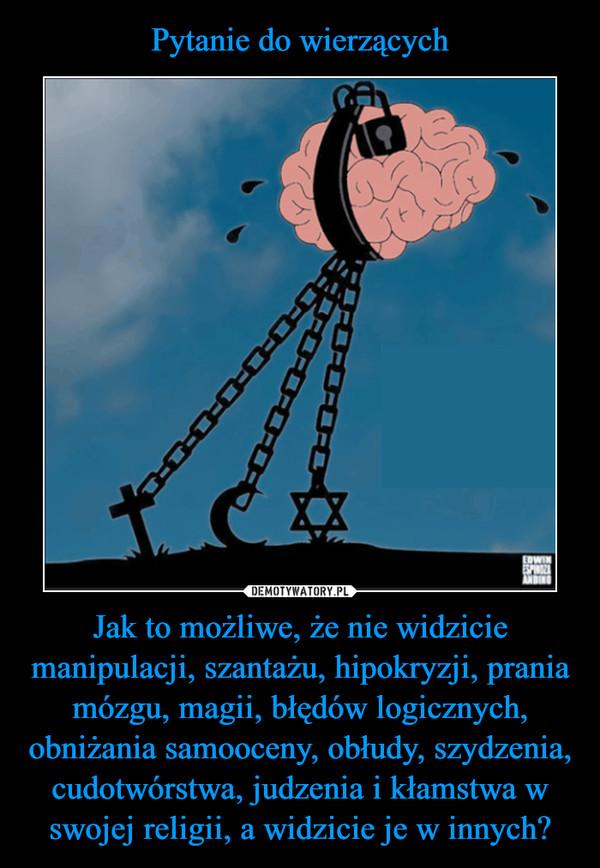 Jak to możliwe, że nie widzicie manipulacji, szantażu, hipokryzji, prania mózgu, magii, błędów logicznych, obniżania samooceny, obłudy, szydzenia, cudotwórstwa, judzenia i kłamstwa w swojej religii, a widzicie je w innych? –