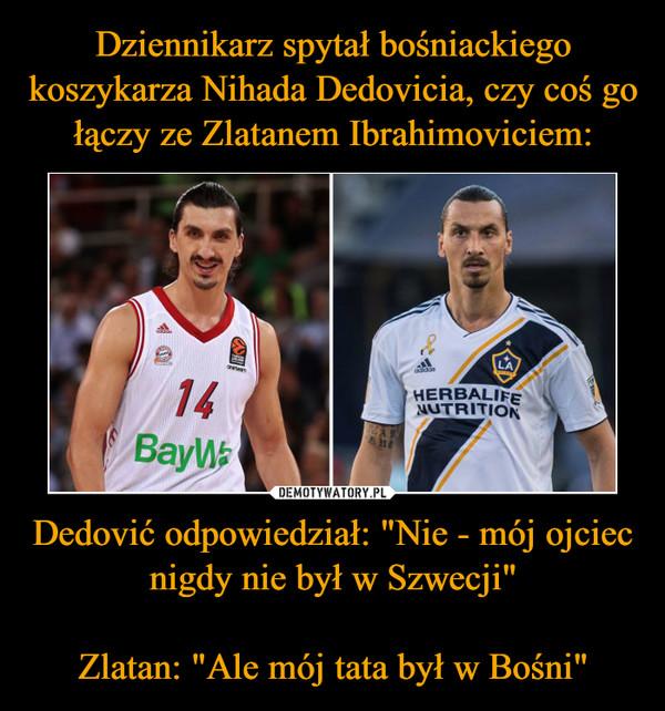 """Dedović odpowiedział: """"Nie - mój ojciec nigdy nie był w Szwecji""""Zlatan: """"Ale mój tata był w Bośni"""" –"""