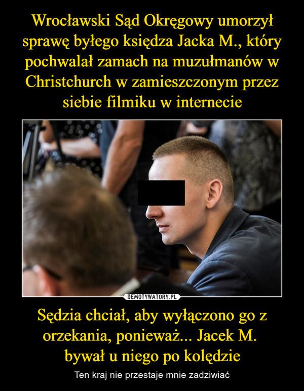 Sędzia chciał, aby wyłączono go z orzekania, ponieważ... Jacek M. bywał u niego po kolędzie – Ten kraj nie przestaje mnie zadziwiać