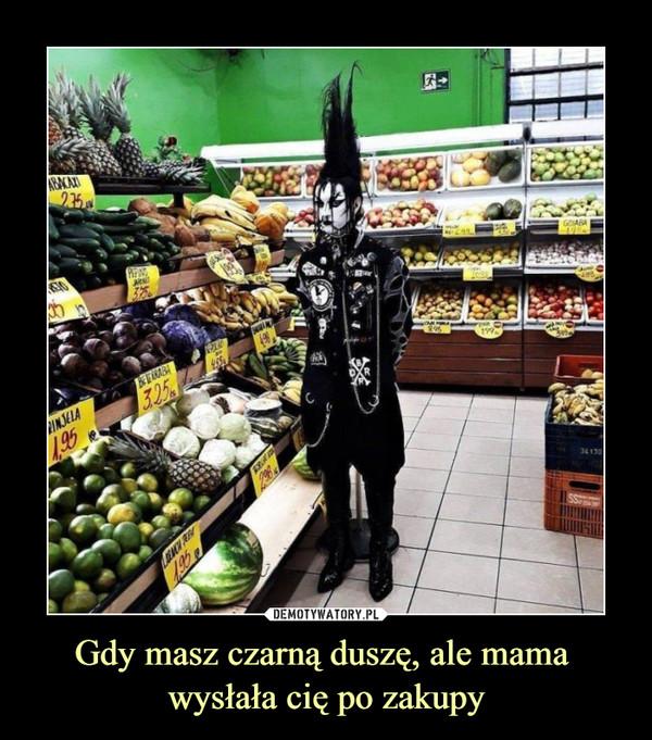 Gdy masz czarną duszę, ale mama wysłała cię po zakupy –