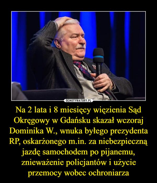 Na 2 lata i 8 miesięcy więzienia Sąd Okręgowy w Gdańsku skazał wczoraj Dominika W., wnuka byłego prezydenta RP, oskarżonego m.in. za niebezpieczną jazdę samochodem po pijanemu, znieważenie policjantów i użycie przemocy wobec ochroniarza –