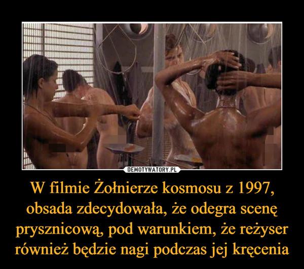 W filmie Żołnierze kosmosu z 1997, obsada zdecydowała, że odegra scenę prysznicową, pod warunkiem, że reżyser również będzie nagi podczas jej kręcenia –
