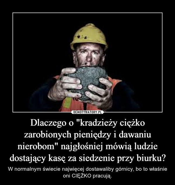 """Dlaczego o """"kradzieży ciężko zarobionych pieniędzy i dawaniu nierobom"""" najgłośniej mówią ludzie dostający kasę za siedzenie przy biurku? – W normalnym świecie najwięcej dostawaliby górnicy, bo to właśnie oni CIĘŻKO pracują."""