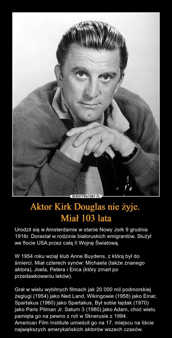 Aktor Kirk Douglas nie żyje. Miał 103 lata – Urodził się w Amsterdamie w stanie Nowy Jork 9 grudnia 1916r. Dorastał w rodzinie białoruskich emigrantów. Służył we flocie USA przez całą II Wojnę Światową.W 1954 roku wziął ślub Anne Buydens, z którą był do śmierci. Miał czterech synów: Michaela (także znanego aktora), Joela, Petera i Erica (który zmarł po przedawkowaniu leków). Grał w wielu wybitnych filmach jak 20 000 mil podmorskiej żeglugi (1954) jako Ned Land, Wikingowie (1958) jako Einar, Spartakus (1960) jako Spartakus, Był sobie łajdak (1970) jako Paris Pitman Jr. Saturn 3 (1980) jako Adam, choć wielu pamięta go na pewno z roli w Sknerusie z 1994.American Film Institute umieścił go na 17. miejscu na liście największych amerykańskich aktorów wszech czasów.