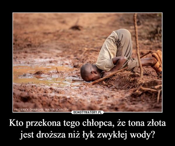 Kto przekona tego chłopca, że tona złota jest droższa niż łyk zwykłej wody? –