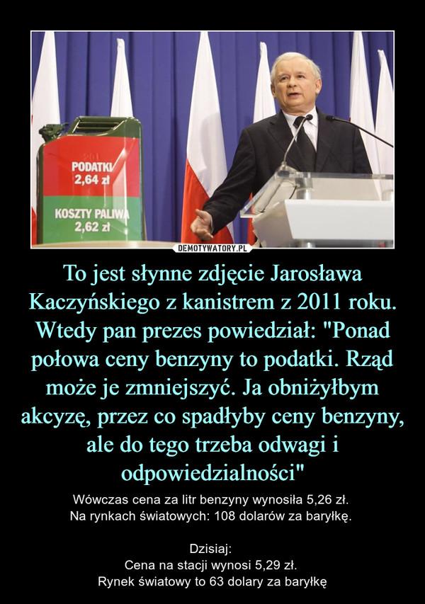"""To jest słynne zdjęcie Jarosława Kaczyńskiego z kanistrem z 2011 roku. Wtedy pan prezes powiedział: """"Ponad połowa ceny benzyny to podatki. Rząd może je zmniejszyć. Ja obniżyłbym akcyzę, przez co spadłyby ceny benzyny, ale do tego trzeba odwagi i odpowiedzialności"""" – Wówczas cena za litr benzyny wynosiła 5,26 zł. Na rynkach światowych: 108 dolarów za baryłkę. Dzisiaj: Cena na stacji wynosi 5,29 zł. Rynek światowy to 63 dolary za baryłkę"""