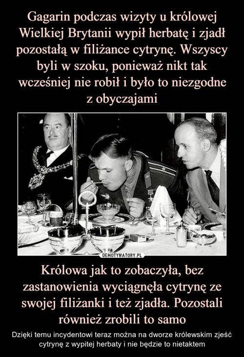 Gagarin podczas wizyty u królowej Wielkiej Brytanii wypił herbatę i zjadł pozostałą w filiżance cytrynę. Wszyscy byli w szoku, ponieważ nikt tak wcześniej nie robił i było to niezgodne z obyczajami Królowa jak to zobaczyła, bez zastanowienia wyciągnęła cytrynę ze swojej filiżanki i też zjadła. Pozostali również zrobili to samo