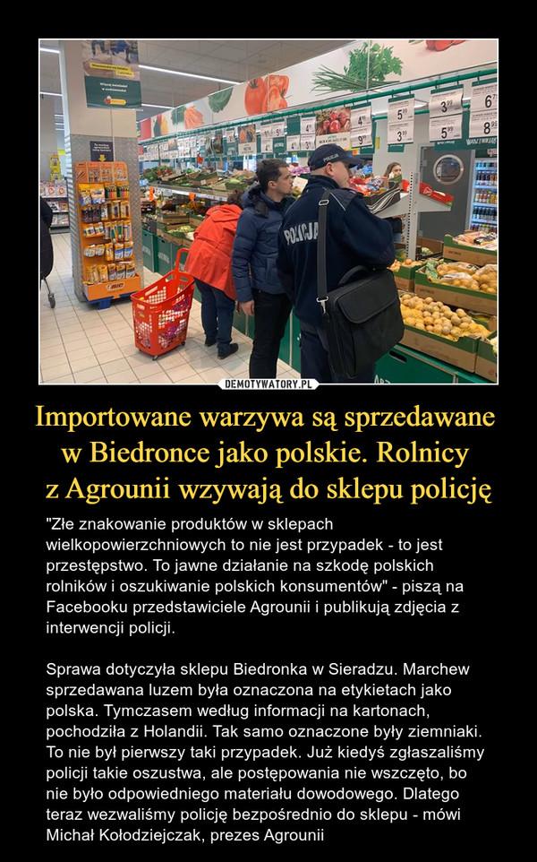 """Importowane warzywa są sprzedawane w Biedronce jako polskie. Rolnicy z Agrounii wzywają do sklepu policję – """"Złe znakowanie produktów w sklepach wielkopowierzchniowych to nie jest przypadek - to jest przestępstwo. To jawne działanie na szkodę polskich rolników i oszukiwanie polskich konsumentów"""" - piszą na Facebooku przedstawiciele Agrounii i publikują zdjęcia z interwencji policji. Sprawa dotyczyła sklepu Biedronka w Sieradzu. Marchew sprzedawana luzem była oznaczona na etykietach jako polska. Tymczasem według informacji na kartonach, pochodziła z Holandii. Tak samo oznaczone były ziemniaki. To nie był pierwszy taki przypadek. Już kiedyś zgłaszaliśmy policji takie oszustwa, ale postępowania nie wszczęto, bo nie było odpowiedniego materiału dowodowego. Dlatego teraz wezwaliśmy policję bezpośrednio do sklepu - mówi Michał Kołodziejczak, prezes Agrounii"""