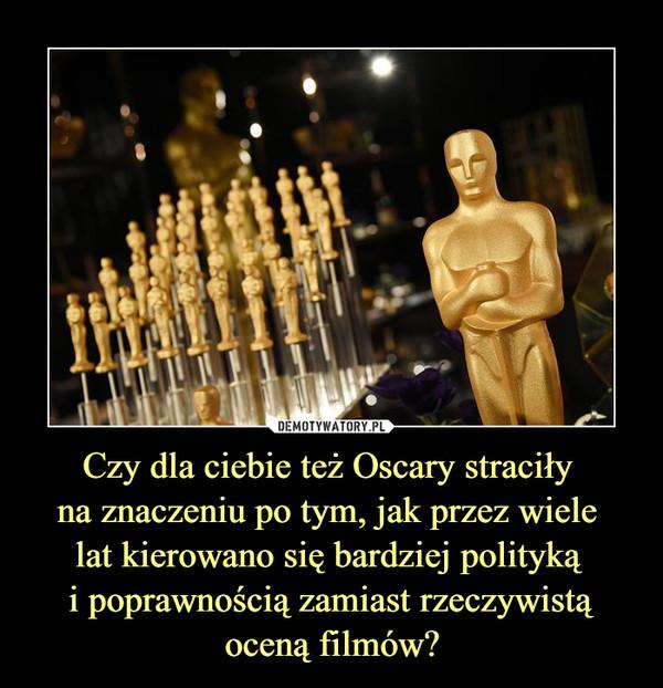 Czy dla ciebie też Oscary straciły na znaczeniu po tym, jak przez wiele lat kierowano się bardziej polityką i poprawnością zamiast rzeczywistą oceną filmów? –