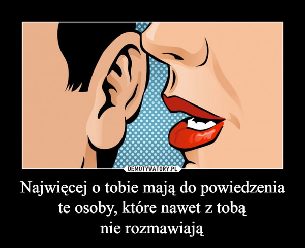 Najwięcej o tobie mają do powiedzenia te osoby, które nawet z tobąnie rozmawiają –