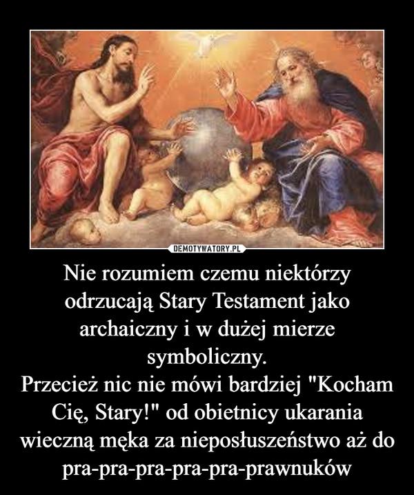 """Nie rozumiem czemu niektórzy odrzucają Stary Testament jako archaiczny i w dużej mierze symboliczny.Przecież nic nie mówi bardziej """"Kocham Cię, Stary!"""" od obietnicy ukarania wieczną męka za nieposłuszeństwo aż do pra-pra-pra-pra-pra-prawnuków –"""