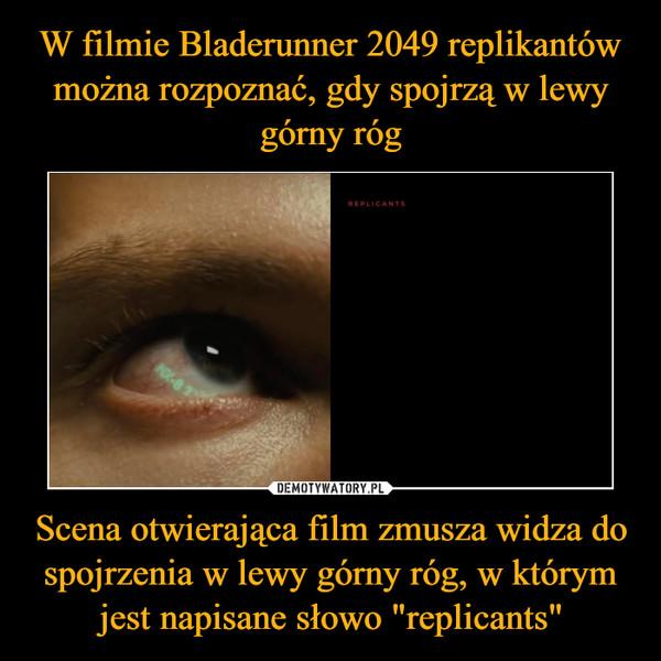 """Scena otwierająca film zmusza widza do spojrzenia w lewy górny róg, w którym jest napisane słowo """"replicants"""" –"""
