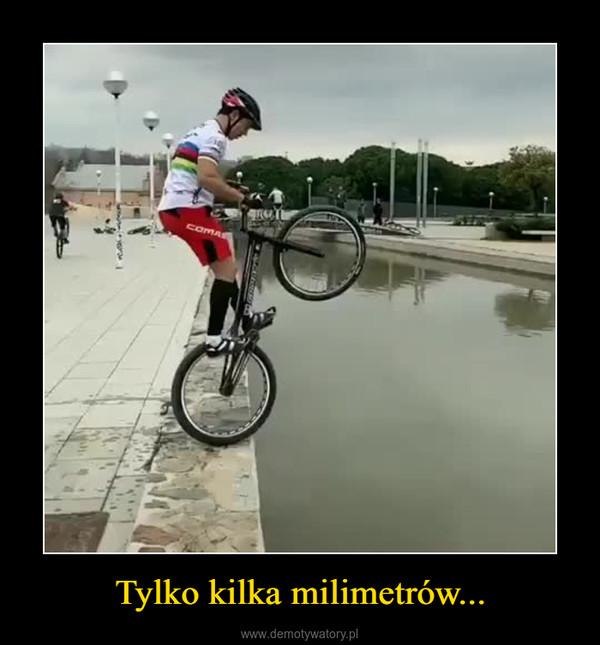 Tylko kilka milimetrów... –