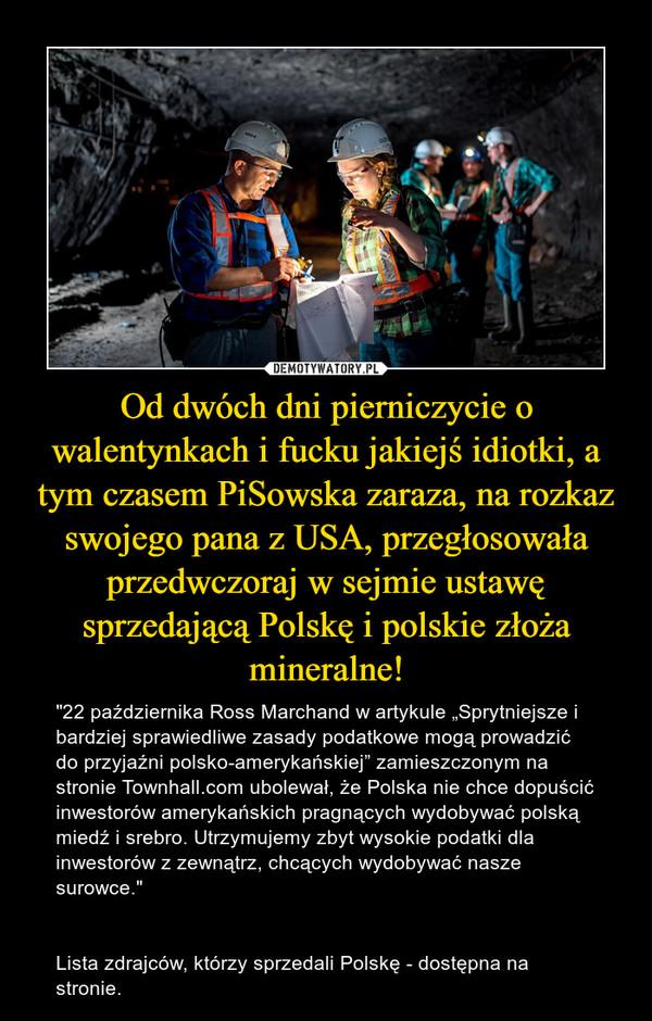 """Od dwóch dni pierniczycie o walentynkach i fucku jakiejś idiotki, a tym czasem PiSowska zaraza, na rozkaz swojego pana z USA, przegłosowała przedwczoraj w sejmie ustawę sprzedającą Polskę i polskie złoża mineralne! – """"22 października Ross Marchand w artykule """"Sprytniejsze i bardziej sprawiedliwe zasady podatkowe mogą prowadzić do przyjaźni polsko-amerykańskiej"""" zamieszczonym na stronie Townhall.com ubolewał, że Polska nie chce dopuścić inwestorów amerykańskich pragnących wydobywać polską miedź i srebro. Utrzymujemy zbyt wysokie podatki dla inwestorów z zewnątrz, chcących wydobywać nasze surowce.""""Lista zdrajców, którzy sprzedali Polskę - dostępna na stronie."""