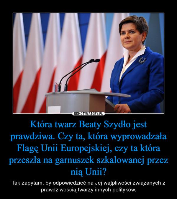 Która twarz Beaty Szydło jest prawdziwa. Czy ta, która wyprowadzała Flagę Unii Europejskiej, czy ta która przeszła na garnuszek szkalowanej przez nią Unii? – Tak zapytam, by odpowiedzieć na Jej wątpliwości związanych z prawdziwością twarzy innych polityków.