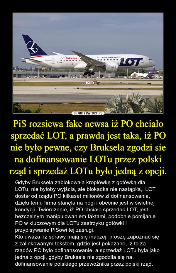 PiS rozsiewa fake newsa iż PO chciało sprzedać LOT, a prawda jest taka, iż PO nie było pewne, czy Bruksela zgodzi sie na dofinansowanie LOTu przez polski rząd i sprzedaż LOTu było jedną z opcji. – Gdyby Bruksela zablokowała kroplówkę z gotówką dla LOTu, nie byłoby wyjścia, ale blokadka nie nastąpiła,, LOT dostał od rządu PO kilkaset milionów zł dofinansowania, dzięki temu firma stanęła na nogi i obecnie jest w świetnej kondycji. Twierdzenie, iż PO chciało sprzedać LOT, jest bezczelnym manipulowaniem faktami, podobnie pomijanie PO w kluczowym dla LOTu zastrzyku gotówki i przypisywanie PiSowi tej zasługi.Kto uważa, iż sprawy mają się inaczej, proszę zapoznać się z zalinkowanym tekstem, gdzie jest pokazane, iż to za rządów PO było dofinansowanie, a sprzedaż LOTu była jako jedna z opcji, gdyby Bruksela nie zgodziła się na dofinansowanie polskiego przewoźnika przez polski rząd.