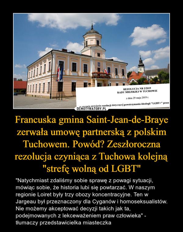"""Francuska gmina Saint-Jean-de-Braye zerwała umowę partnerską z polskim Tuchowem. Powód? Zeszłoroczna rezolucja czyniąca z Tuchowa kolejną """"strefę wolną od LGBT"""" – """"Natychmiast zdaliśmy sobie sprawę z powagi sytuacji, mówiąc sobie, że historia lubi się powtarzać. W naszym regionie Loiret były trzy obozy koncentracyjne. Ten w Jargeau był przeznaczony dla Cyganów i homoseksualistów. Nie możemy akceptować decyzji takich jak ta, podejmowanych z lekceważeniem praw człowieka"""" - tłumaczy przedstawicielka miasteczka"""