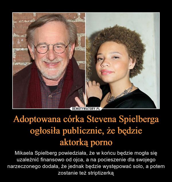 Adoptowana córka Stevena Spielberga ogłosiła publicznie, że będzieaktorką porno – Mikaela Spielberg powiedziała, że w końcu będzie mogła się uzależnić finansowo od ojca, a na pocieszenie dla swojego narzeczonego dodała, że jednak będzie występować solo, a potem zostanie też striptizerką