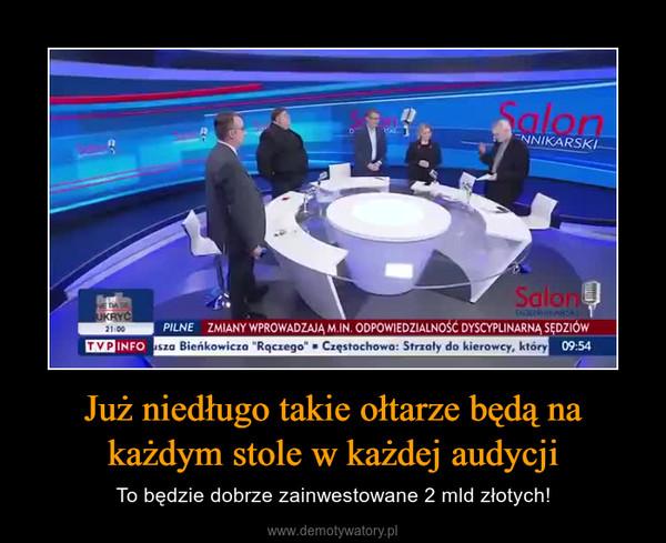 Już niedługo takie ołtarze będą na każdym stole w każdej audycji – To będzie dobrze zainwestowane 2 mld złotych!