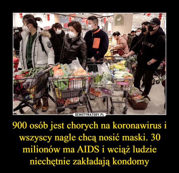 900 osób jest chorych na koronawirus i wszyscy nagle chcą nosić maski. 30 milionów ma AIDS i wciąż ludzie niechętnie zakładają kondomy –