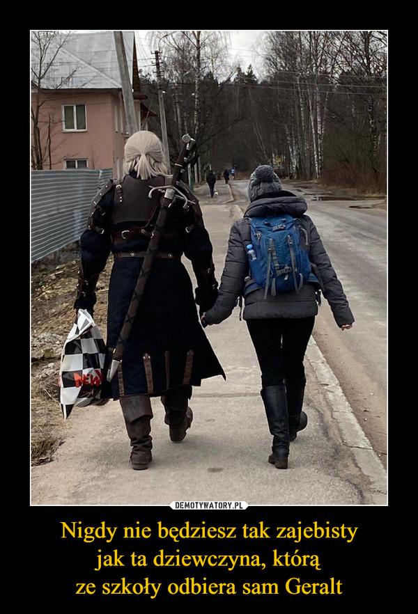 Nigdy nie będziesz tak zajebistyjak ta dziewczyna, którąze szkoły odbiera sam Geralt –