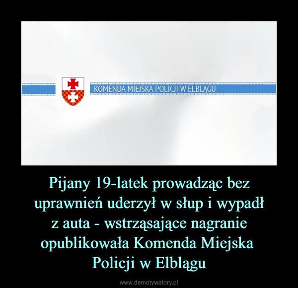 Pijany 19-latek prowadząc bez uprawnień uderzył w słup i wypadłz auta - wstrząsające nagranie opublikowała Komenda Miejska Policji w Elblągu –