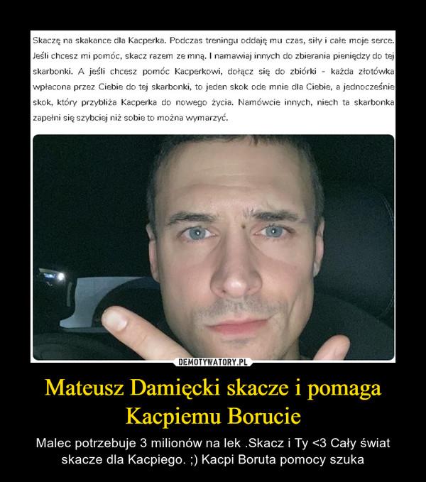 Mateusz Damięcki skacze i pomaga Kacpiemu Borucie – Malec potrzebuje 3 milionów na lek .Skacz i Ty <3 Cały świat skacze dla Kacpiego. ;) Kacpi Boruta pomocy szuka