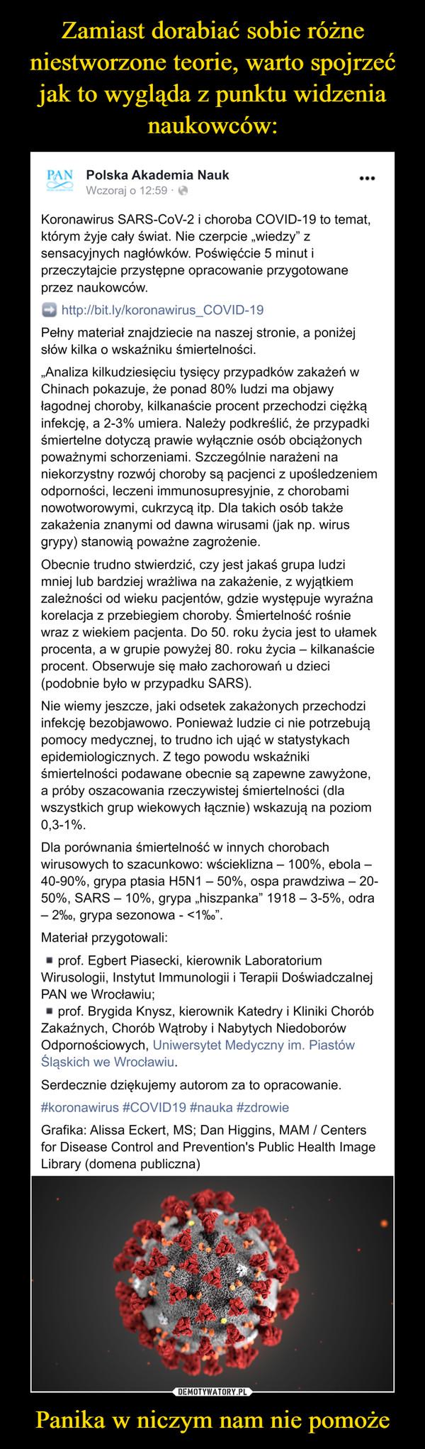 """Panika w niczym nam nie pomoże –  PAN Polska Akademia NaukWczoraj o 12:59Koronawirus SARS-CoV-2 i choroba COVID-19 to temat,którym żyje cały świat. Nie czerpcie """"wiedzy"""" zsensacyjnych nagłówków. Poświęćcie 5 minut iprzeczytajcie przystępne opracowanie przygotowane;וprzez naukowców.http://bit.ly/koronawirus_COVID-19Pełny materiał znajdziecie na naszej stronie, a poniżejsłów kilka o wskaźniku śmiertelności.""""Analiza kilkudziesięciu tysięcy przypadków zakażeń wChinach pokazuje, że ponad 80% ludzi ma objawyłagodnej choroby, kilkanaście procent przechodzi ciężkąinfekcję, a 2-3% umiera. Należy podkreślić, że przypadkiśmiertelne dotyczą prawie wyłącznie osób obciążonychpoważnymi schorzeniami. Szczególnie narażeni naniekorzystny rozwój choroby są pacjenci z upośledzeniemodporności, leczeni immunosupresyjnie, z chorobaminowotworowymi, cukrzycą itp. Dla takich osób takżezakażenia znanymi od dawna wirusami (jak np. wirusgrypy) stanowią poważne zagrożenie.Obecnie trudno stwierdzić, czy jest jakaś grupa ludzimniej lub bardziej wrażliwa na zakażenie, z wyjątkiemzależności od wieku pacjentów, gdzie występuje wyraźnakorelacja z przebiegiem choroby. Śmiertelność rośniewraz z wiekiem pacjenta. Do 50. roku życia jest to ułamekprocenta, a w grupie powyżej 80. roku życia – kilkanaścieprocent. Obserwuje się mało zachorowań u dzieci(podobnie było w przypadku SARS).Nie wiemy jeszcze, jaki odsetek zakażonych przechodziinfekcję bezobjawowo. Ponieważ ludzie ci nie potrzebująpomocy medycznej, to trudno ich ująć w statystykachepidemiologicznych. Z tego powodu wskaźnikiśmiertelności podawane obecnie są zapewne zawyżone,a próby oszacowania rzeczywistej śmiertelności (dlawszystkich grup wiekowych łącznie) wskazują na poziom0,3-1%.Dla porównania śmiertelność w innych chorobachwirusowych to szacunkowo: wścieklizna – 100%, ebola –40-90%, grypa ptasia H5N1 – 50%, ospa prawdziwa – 20-50%, SARS – 10%, grypa """"hiszpanka"""" 1918 – 3-5%, odra– 2%o, grypa sezonowa -<1%o"""".Materiał przygotowali:prof. Egbert Piase"""