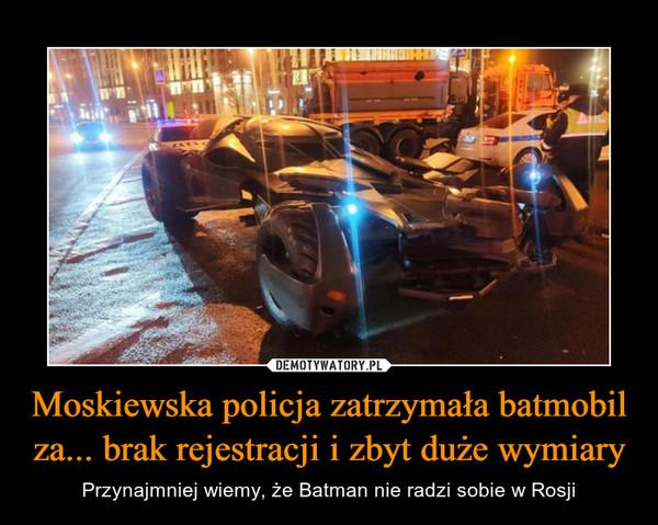 Moskiewska policja zatrzymała batmobil za... brak rejestracji i zbyt duże wymiary – Przynajmniej wiemy, że Batman nie radzi sobie w Rosji