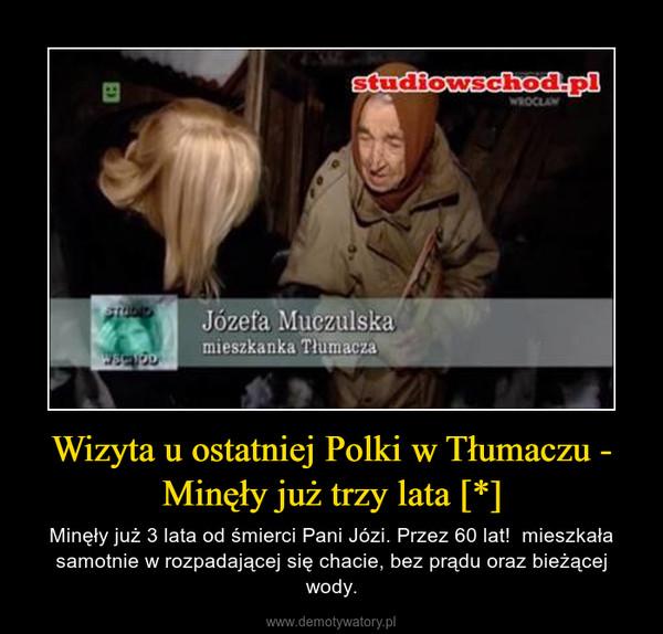 Wizyta u ostatniej Polki w Tłumaczu - Minęły już trzy lata [*] – Minęły już 3 lata od śmierci Pani Józi. Przez 60 lat!  mieszkała samotnie w rozpadającej się chacie, bez prądu oraz bieżącej wody.