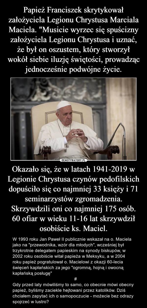"""Okazało się, że w latach 1941-2019 w Legionie Chrystusa czynów pedofilskich dopuściło się co najmniej 33 księży i 71 seminarzystów zgromadzenia. Skrzywdzili oni co najmniej 175 osób. 60 ofiar w wieku 11-16 lat skrzywdził osobiście ks. Maciel. – W 1993 roku Jan Paweł II publicznie wskazał na o. Maciela jako na """"przewodnika, wzór dla młodych"""", wcześniej był trzykrotnie delegatem papieskim na synody biskupów, w 2002 roku osobiście witał papieża w Meksyku, a w 2004 roku papież pogratulował o. Macielowi z okazji 60-lecia święceń kapłańskich za jego """"ogromną, hojną i owocną kapłańską posługę""""                                                 #Gdy przed laty mówiliśmy to samo, co obecnie mówi obecny papież, byliśmy zaciekle hejtowani przez katolików. Dziś chciałem zapytać ich o samopoczucie - możecie bez odrazy spojrzeć w lustro?"""