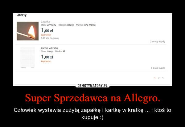 Super Sprzedawca na Allegro. – Człowiek wystawia zużytą zapałkę i kartkę w kratkę ... i ktoś to kupuje :)