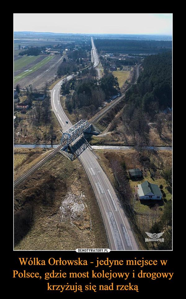 Wólka Orłowska - jedyne miejsce w Polsce, gdzie most kolejowy i drogowy krzyżują się nad rzeką –
