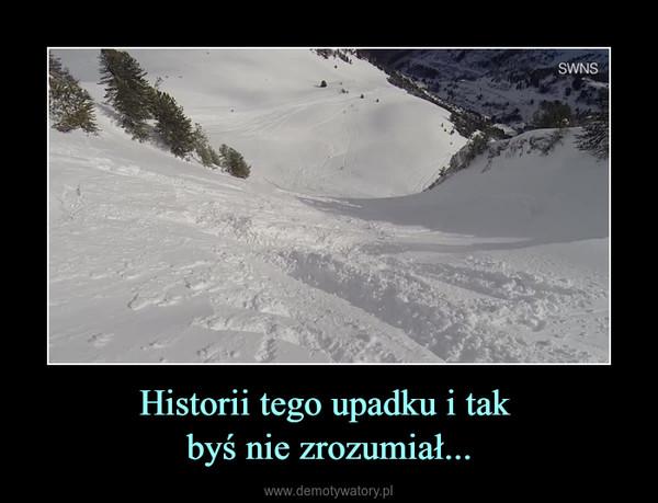 Historii tego upadku i tak byś nie zrozumiał... –