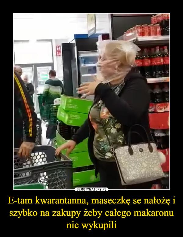 E-tam kwarantanna, maseczkę se nałożę i szybko na zakupy żeby całego makaronu nie wykupili –