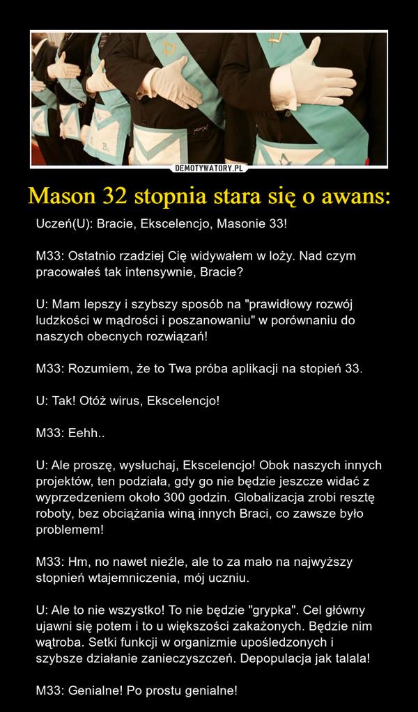 """Mason 32 stopnia stara się o awans: – Uczeń(U): Bracie, Ekscelencjo, Masonie 33!M33: Ostatnio rzadziej Cię widywałem w loży. Nad czym pracowałeś tak intensywnie, Bracie? U: Mam lepszy i szybszy sposób na """"prawidłowy rozwój ludzkości w mądrości i poszanowaniu"""" w porównaniu do naszych obecnych rozwiązań! M33: Rozumiem, że to Twa próba aplikacji na stopień 33.U: Tak! Otóż wirus, Ekscelencjo! M33: Eehh.. U: Ale proszę, wysłuchaj, Ekscelencjo! Obok naszych innych projektów, ten podziała, gdy go nie będzie jeszcze widać z wyprzedzeniem około 300 godzin. Globalizacja zrobi resztę roboty, bez obciążania winą innych Braci, co zawsze było problemem! M33: Hm, no nawet nieźle, ale to za mało na najwyższy stopnień wtajemniczenia, mój uczniu.U: Ale to nie wszystko! To nie będzie """"grypka"""". Cel główny ujawni się potem i to u większości zakażonych. Będzie nim wątroba. Setki funkcji w organizmie upośledzonych i szybsze działanie zanieczyszczeń. Depopulacja jak talala!M33: Genialne! Po prostu genialne!"""
