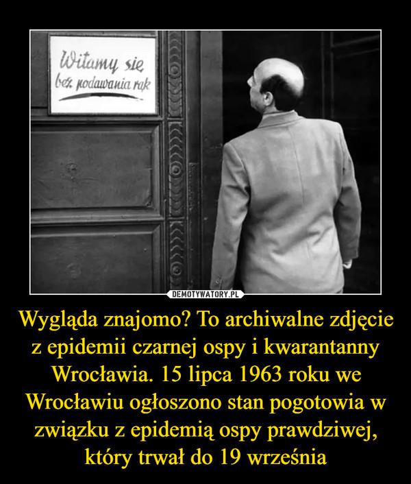 Wygląda znajomo? To archiwalne zdjęcie z epidemii czarnej ospy i kwarantanny Wrocławia. 15 lipca 1963 roku we Wrocławiu ogłoszono stan pogotowia w związku z epidemią ospy prawdziwej, który trwał do 19 września –