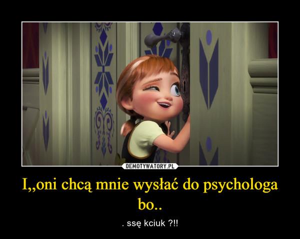 I,,oni chcą mnie wysłać do psychologa bo.. – . ssę kciuk ?!!