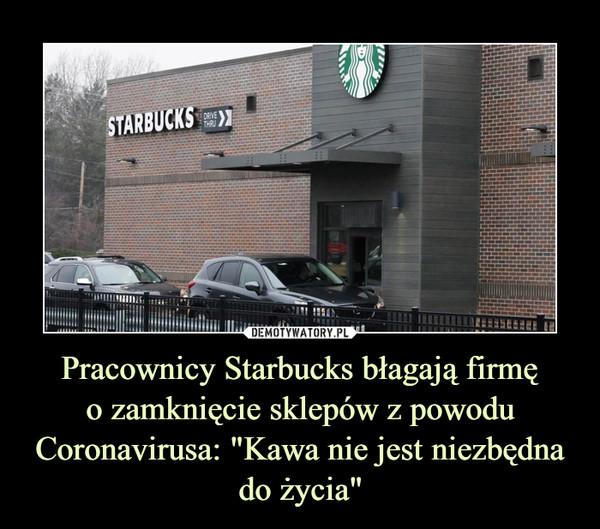"""Pracownicy Starbucks błagają firmęo zamknięcie sklepów z powodu Coronavirusa: """"Kawa nie jest niezbędna do życia"""" –"""