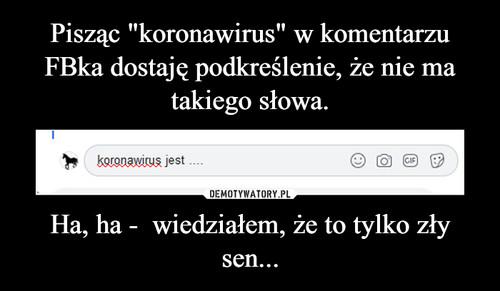 """Pisząc """"koronawirus"""" w komentarzu FBka dostaję podkreślenie, że nie ma takiego słowa. Ha, ha -  wiedziałem, że to tylko zły sen..."""